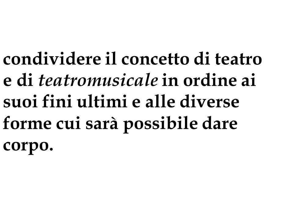 condividere il concetto di teatro e di teatromusicale in ordine ai suoi fini ultimi e alle diverse forme cui sarà possibile dare corpo.