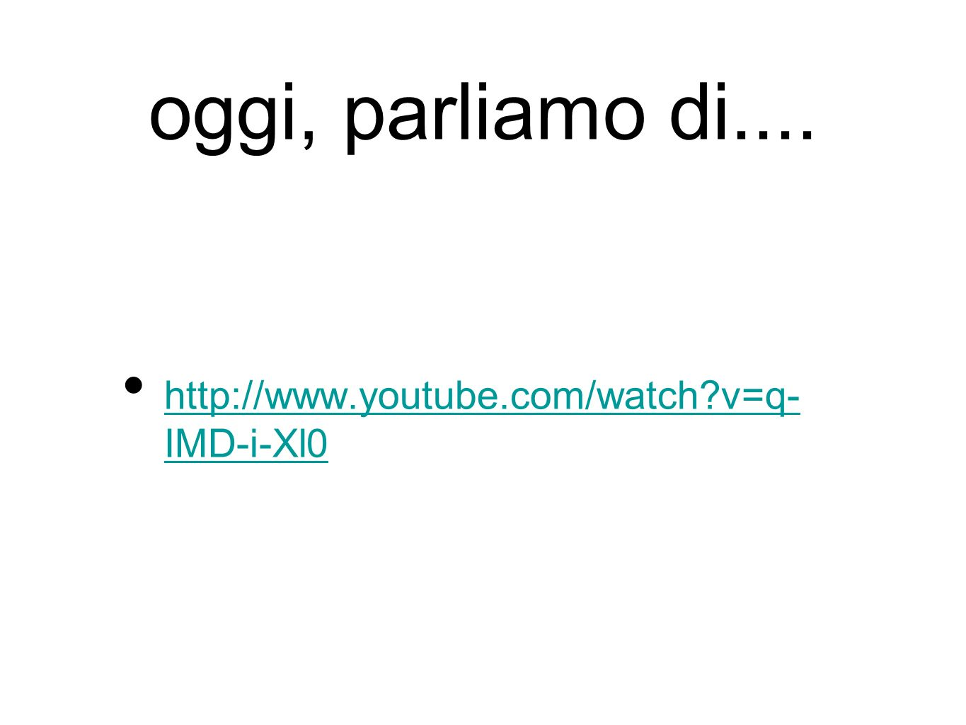 oggi, parliamo di.... http://www.youtube.com/watch v=q- IMD-i-Xl0