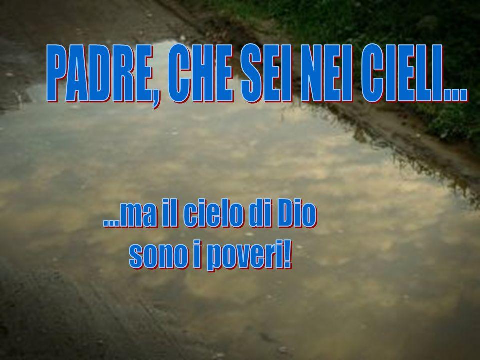 PADRE, CHE SEI NEI CIELI... ...ma il cielo di Dio sono i poveri!