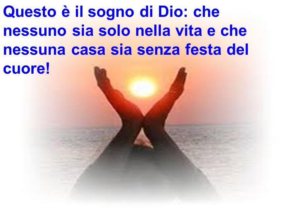 Questo è il sogno di Dio: che nessuno sia solo nella vita e che nessuna casa sia senza festa del cuore!