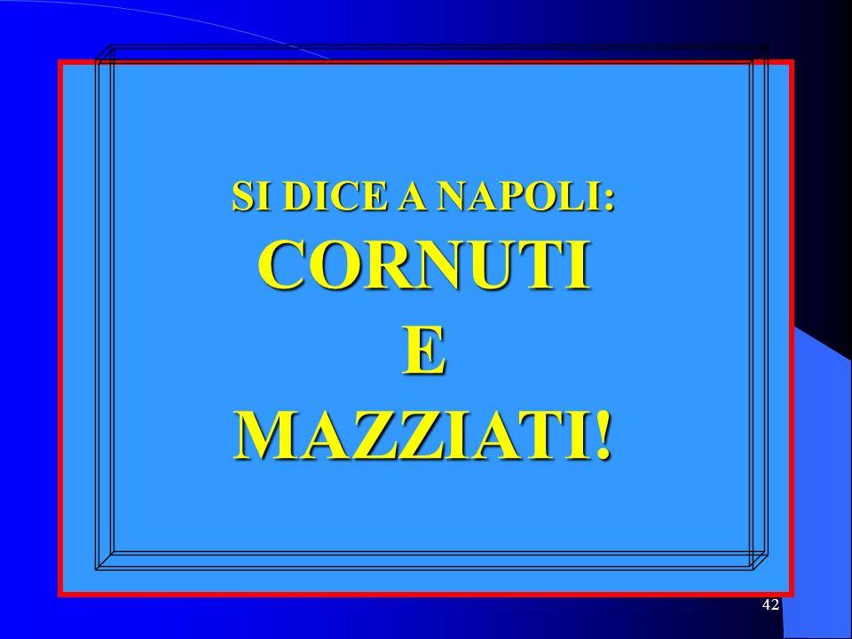 SI DICE A NAPOLI: CORNUTI E MAZZIATI!