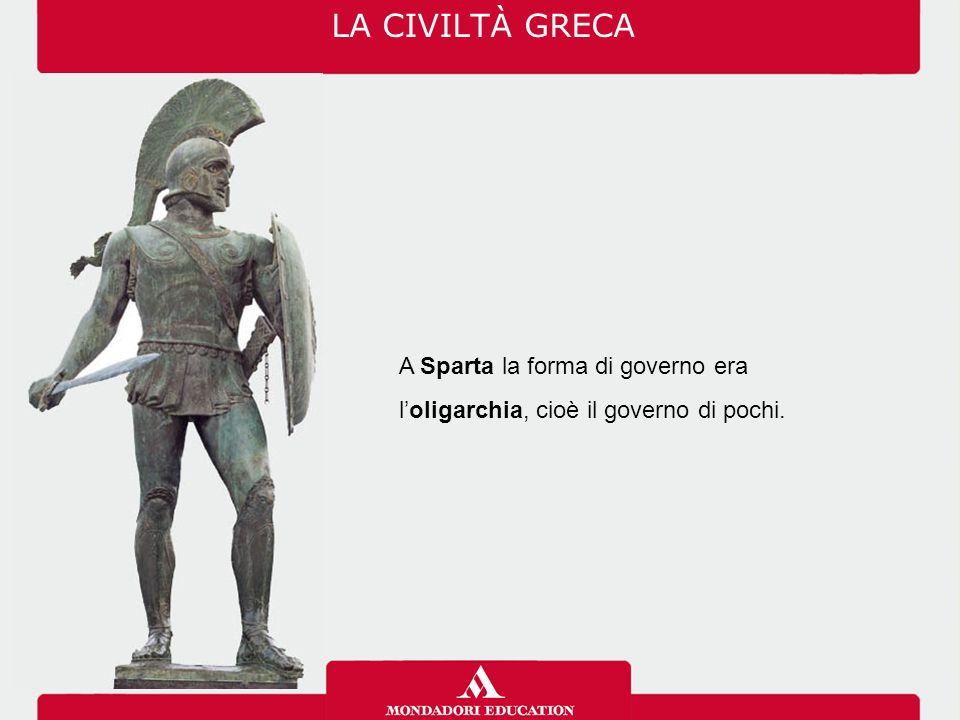 LA CIVILTÀ GRECA A Sparta la forma di governo era l'oligarchia, cioè il governo di pochi.