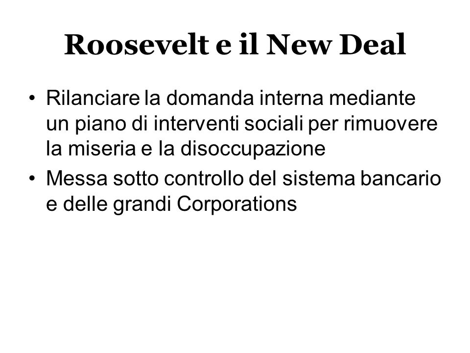 Roosevelt e il New Deal Rilanciare la domanda interna mediante un piano di interventi sociali per rimuovere la miseria e la disoccupazione.