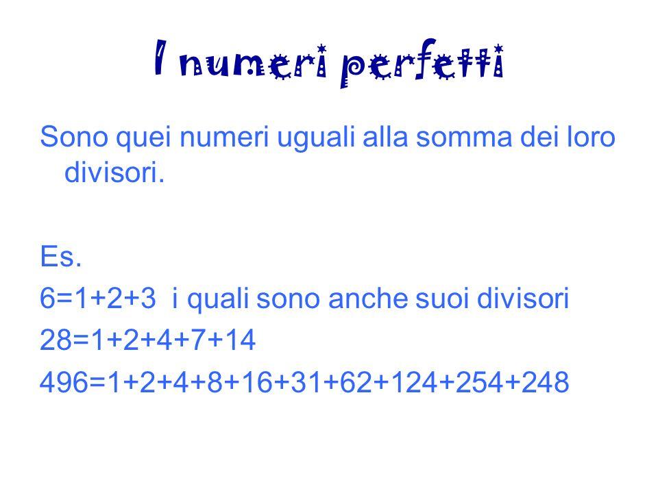 I numeri perfetti Sono quei numeri uguali alla somma dei loro divisori. Es. 6=1+2+3 i quali sono anche suoi divisori.