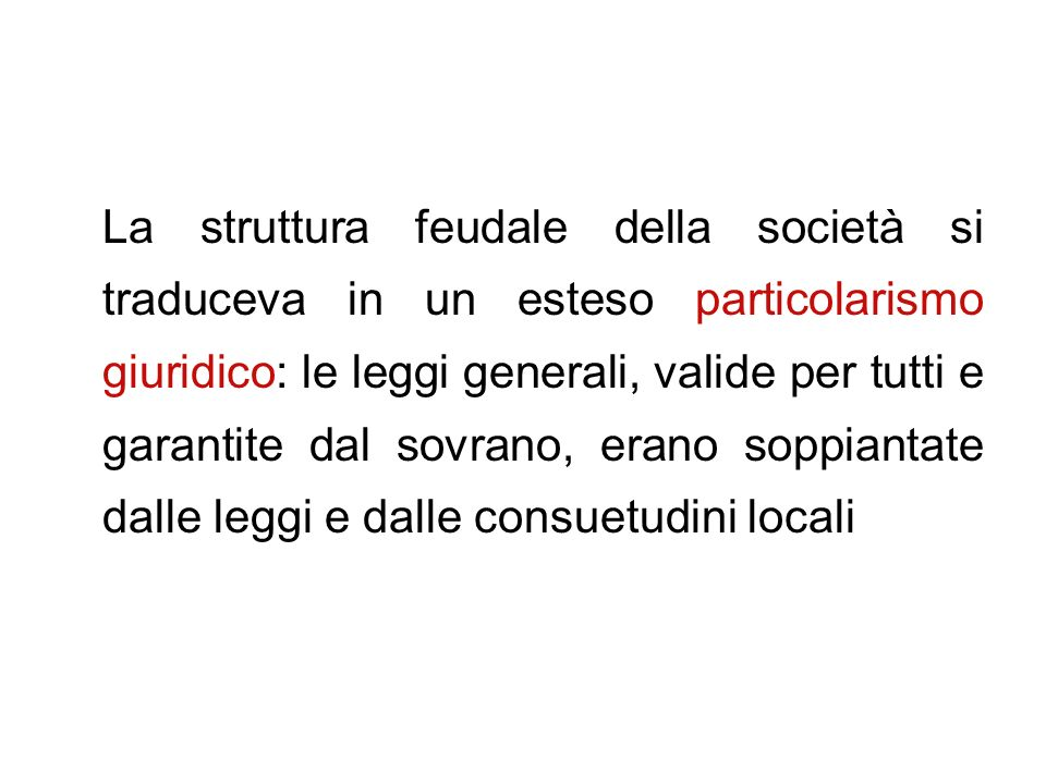 La struttura feudale della società si traduceva in un esteso particolarismo giuridico: le leggi generali, valide per tutti e garantite dal sovrano, erano soppiantate dalle leggi e dalle consuetudini locali