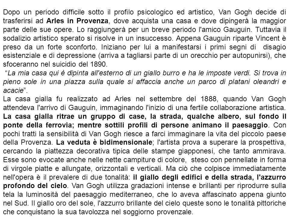 Dopo un periodo difficile sotto il profilo psicologico ed artistico, Van Gogh decide di trasferirsi ad Arles in Provenza, dove acquista una casa e dove dipingerà la maggior parte delle sue opere. Lo raggiungerà per un breve periodo l amico Gauguin. Tuttavia il sodalizio artistico sperato si risolve in un insuccesso. Appena Gauguin riparte Vincent è preso da un forte sconforto. Iniziano per lui a manifestarsi i primi segni di disagio esistenziale e di depressione (arriva a tagliarsi parte di un orecchio per autopunirsi), che sfoceranno nel suicidio del 1890.