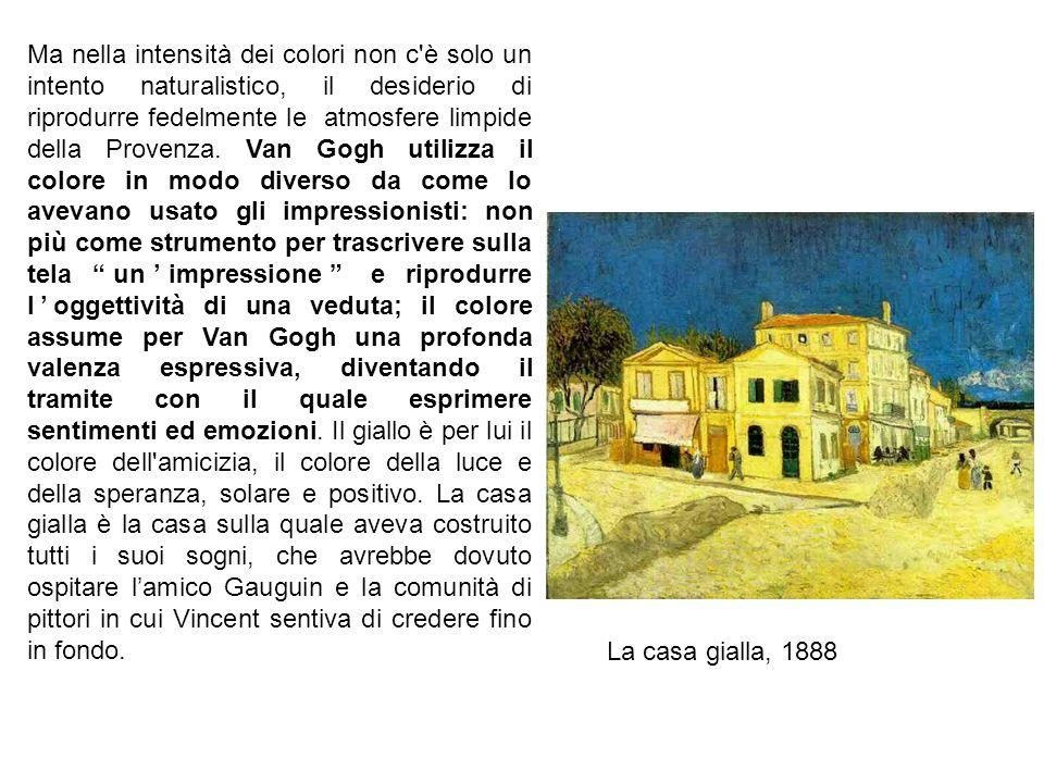 Ma nella intensità dei colori non c è solo un intento naturalistico, il desiderio di riprodurre fedelmente le atmosfere limpide della Provenza. Van Gogh utilizza il colore in modo diverso da come lo avevano usato gli impressionisti: non più come strumento per trascrivere sulla tela un'impressione e riprodurre l'oggettività di una veduta; il colore assume per Van Gogh una profonda valenza espressiva, diventando il tramite con il quale esprimere sentimenti ed emozioni. Il giallo è per lui il colore dell amicizia, il colore della luce e della speranza, solare e positivo. La casa gialla è la casa sulla quale aveva costruito tutti i suoi sogni, che avrebbe dovuto ospitare l'amico Gauguin e la comunità di pittori in cui Vincent sentiva di credere fino in fondo.
