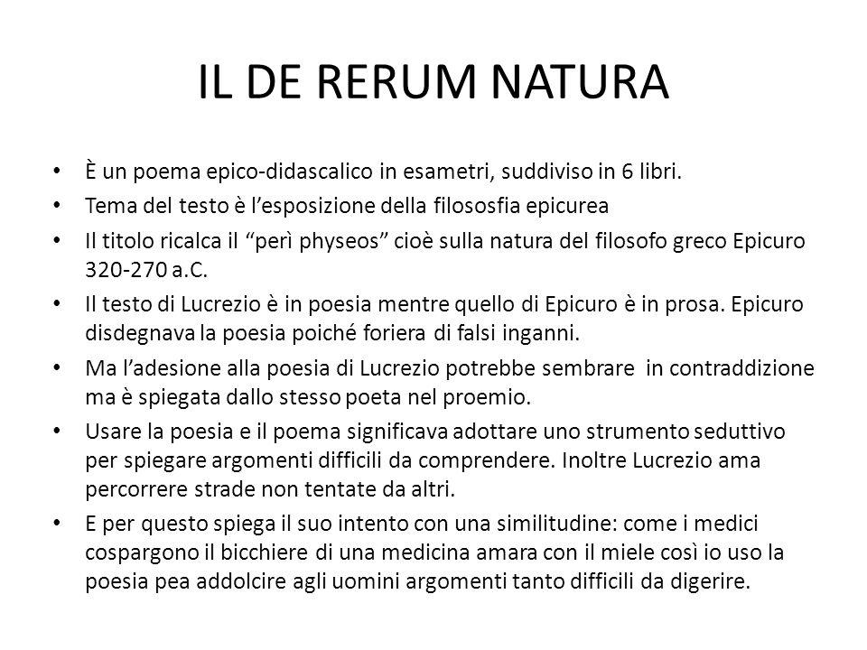IL DE RERUM NATURA È un poema epico-didascalico in esametri, suddiviso in 6 libri. Tema del testo è l'esposizione della filososfia epicurea.