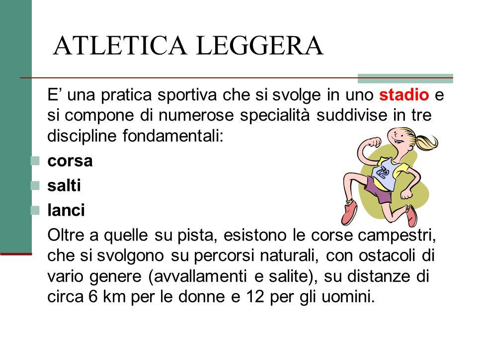 ATLETICA LEGGERA E' una pratica sportiva che si svolge in uno stadio e si compone di numerose specialità suddivise in tre discipline fondamentali: