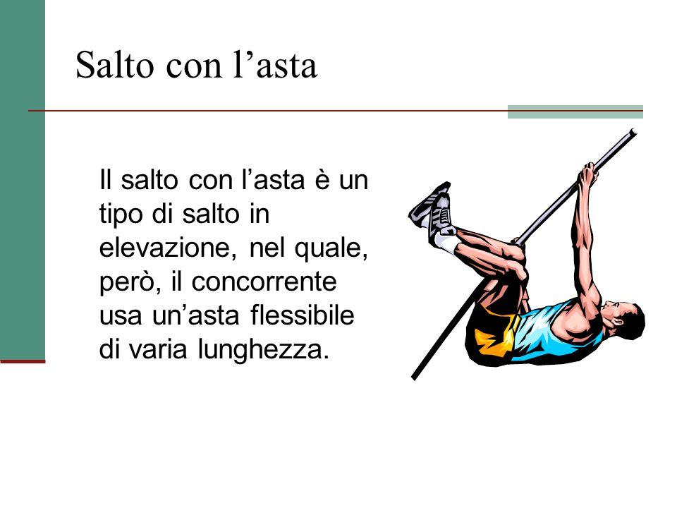 Salto con l'asta Il salto con l'asta è un tipo di salto in elevazione, nel quale, però, il concorrente usa un'asta flessibile di varia lunghezza.
