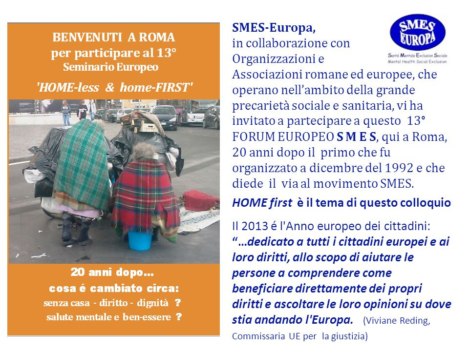 SMES-Europa, in collaborazione con Organizzazioni e Associazioni romane ed europee, che operano nell'ambito della grande precarietà sociale e sanitaria, vi ha invitato a partecipare a questo 13° FORUM EUROPEO S M E S, qui a Roma, 20 anni dopo il primo che fu organizzato a dicembre del 1992 e che diede il via al movimento SMES.