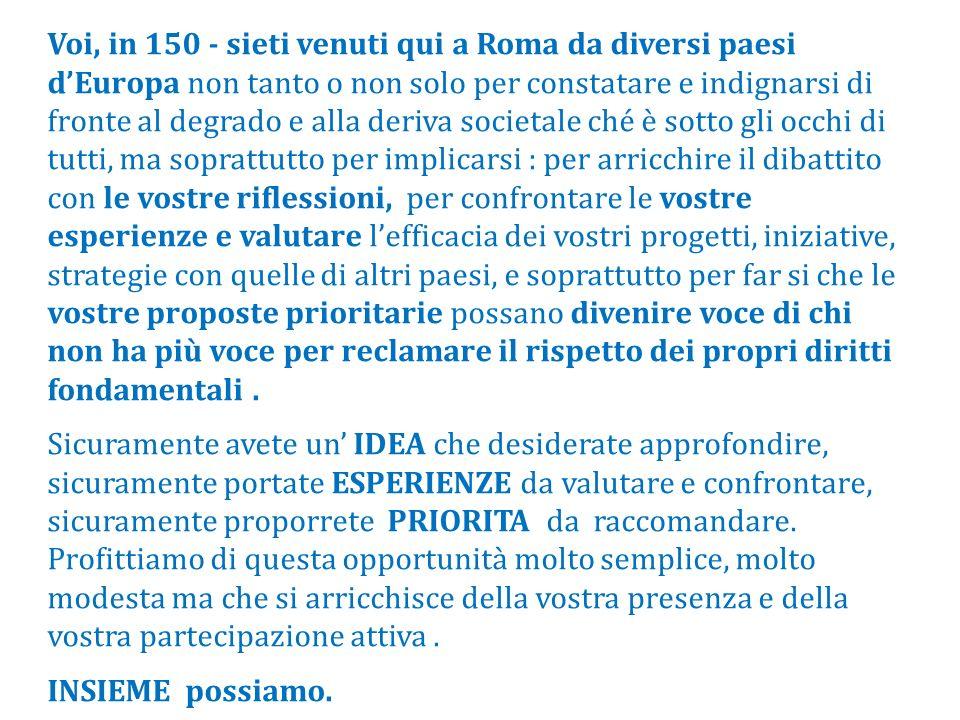 Voi, in 150 - sieti venuti qui a Roma da diversi paesi d'Europa non tanto o non solo per constatare e indignarsi di fronte al degrado e alla deriva societale ché è sotto gli occhi di tutti, ma soprattutto per implicarsi : per arricchire il dibattito con le vostre riflessioni, per confrontare le vostre esperienze e valutare l'efficacia dei vostri progetti, iniziative, strategie con quelle di altri paesi, e soprattutto per far si che le vostre proposte prioritarie possano divenire voce di chi non ha più voce per reclamare il rispetto dei propri diritti fondamentali .