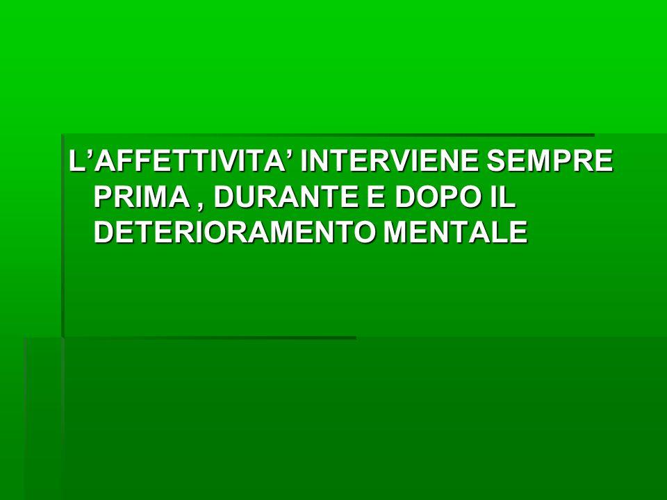 L'AFFETTIVITA' INTERVIENE SEMPRE PRIMA , DURANTE E DOPO IL DETERIORAMENTO MENTALE