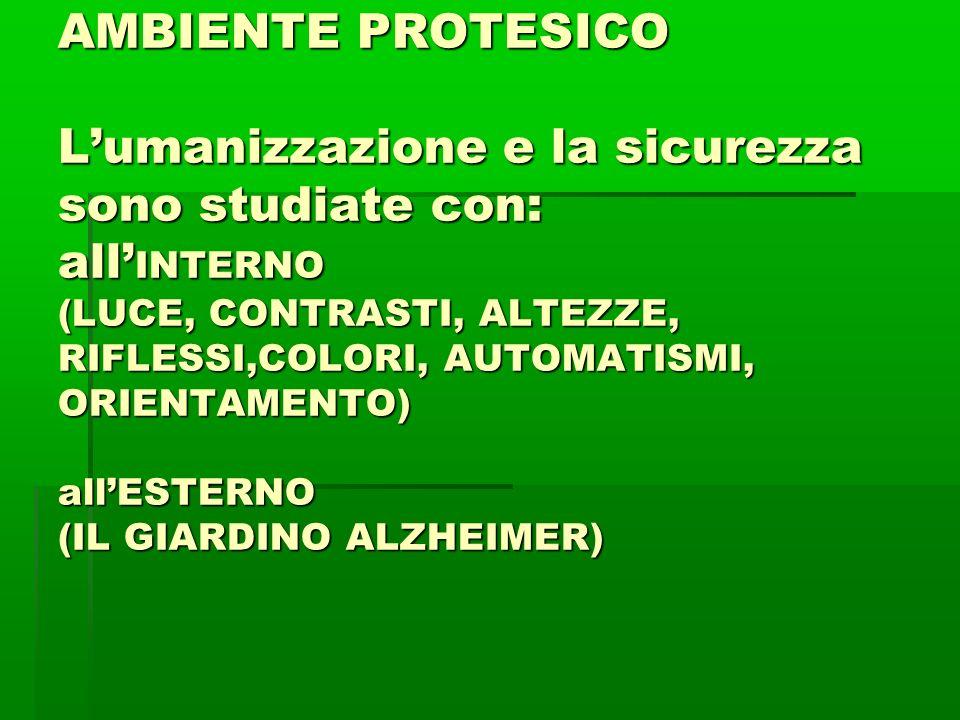 AMBIENTE PROTESICO L'umanizzazione e la sicurezza sono studiate con: all'INTERNO (LUCE, CONTRASTI, ALTEZZE, RIFLESSI,COLORI, AUTOMATISMI, ORIENTAMENTO) all'ESTERNO (IL GIARDINO ALZHEIMER)