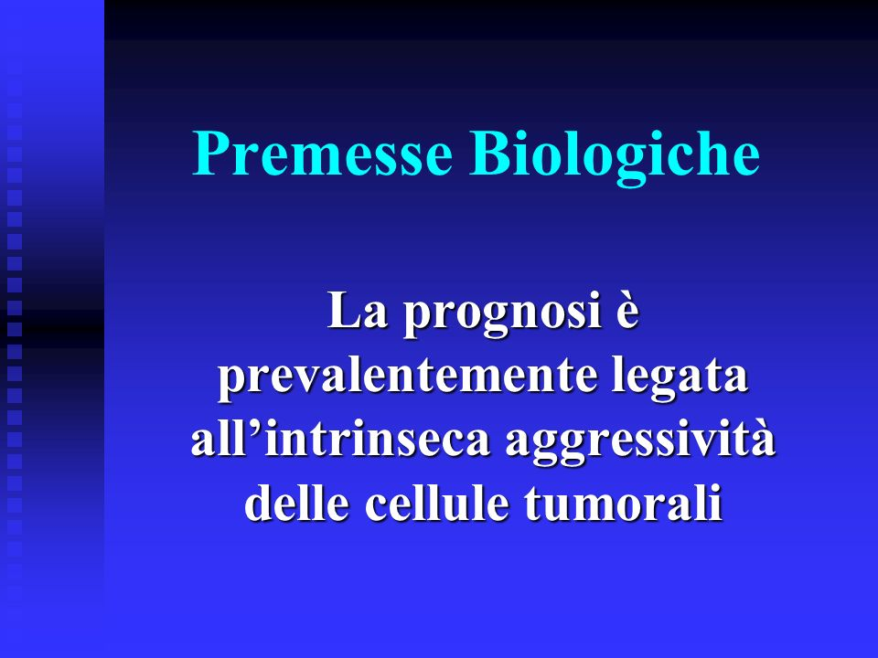 Premesse BiologicheLa prognosi è prevalentemente legata all'intrinseca aggressività delle cellule tumorali.