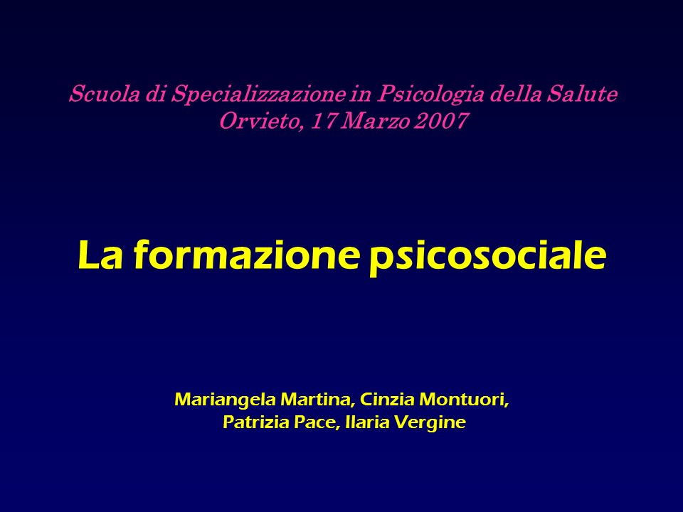 Scuola di Specializzazione in Psicologia della Salute Orvieto, 17 Marzo 2007 La formazione psicosociale Mariangela Martina, Cinzia Montuori, Patrizia Pace, Ilaria Vergine
