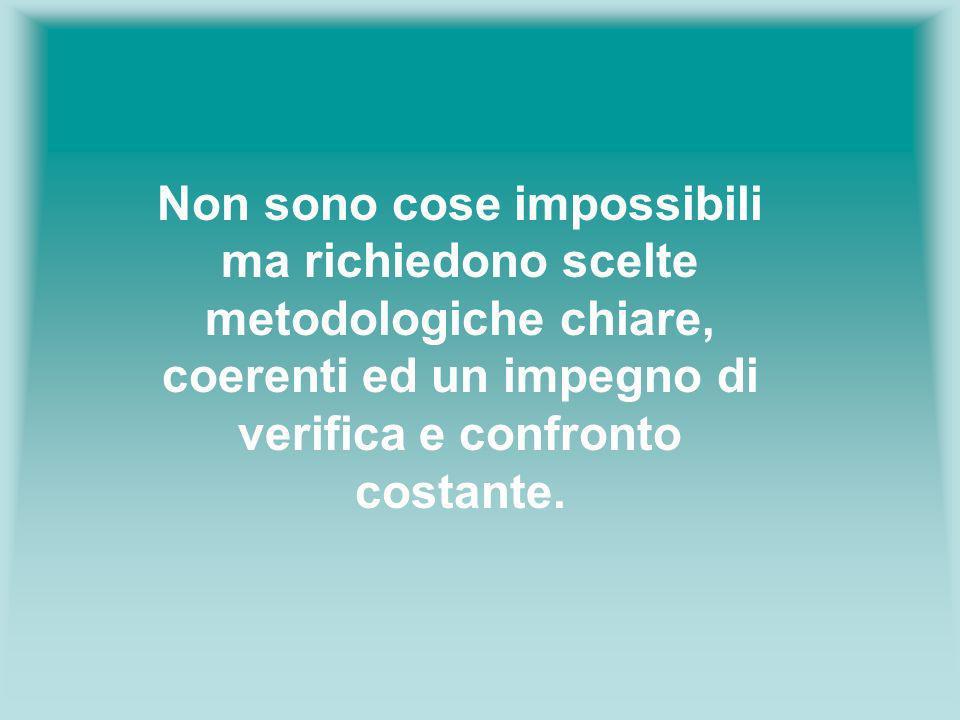 Non sono cose impossibili ma richiedono scelte metodologiche chiare, coerenti ed un impegno di verifica e confronto costante.
