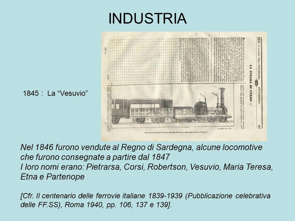 INDUSTRIA 1845 : La Vesuvio Nel 1846 furono vendute al Regno di Sardegna, alcune locomotive che furono consegnate a partire dal 1847.