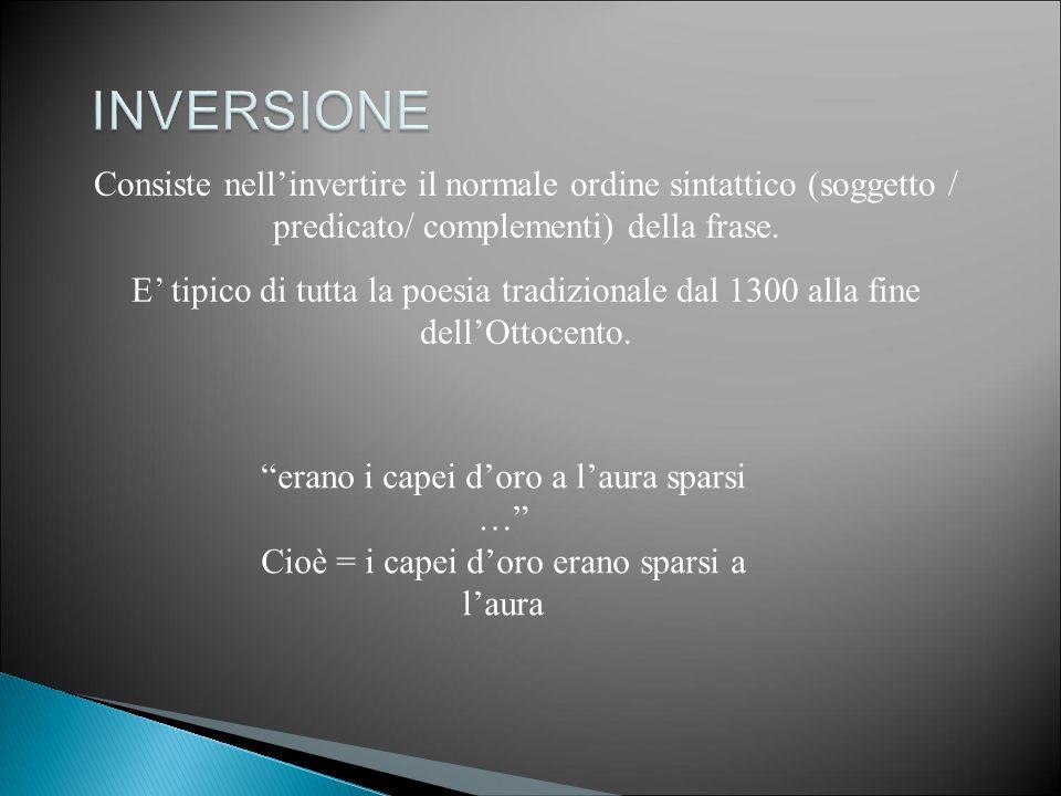 INVERSIONE Consiste nell'invertire il normale ordine sintattico (soggetto / predicato/ complementi) della frase.