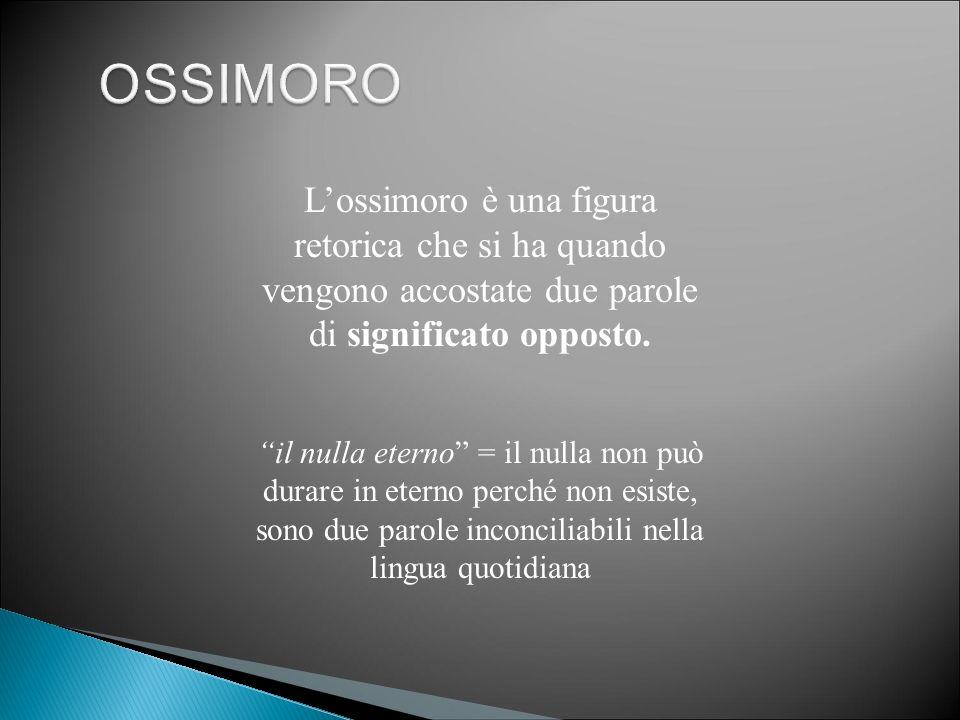 OSSIMORO L'ossimoro è una figura retorica che si ha quando vengono accostate due parole di significato opposto.