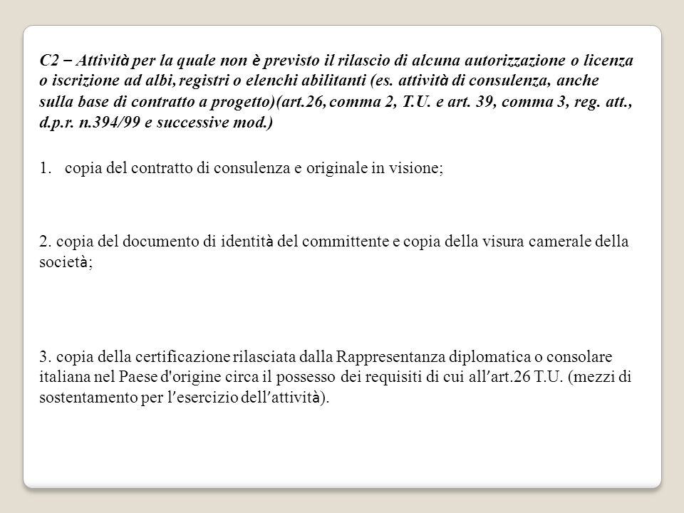C2 – Attività per la quale non è previsto il rilascio di alcuna autorizzazione o licenza o iscrizione ad albi, registri o elenchi abilitanti (es. attività di consulenza, anche sulla base di contratto a progetto)(art.26, comma 2, T.U. e art. 39, comma 3, reg. att., d.p.r. n.394/99 e successive mod.)