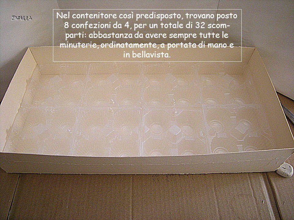 Nel contenitore così predisposto, trovano posto 8 confezioni da 4, per un totale di 32 scom-parti: abbastanza da avere sempre tutte le minuterie, ordinatamente, a portata di mano e in bellavista.