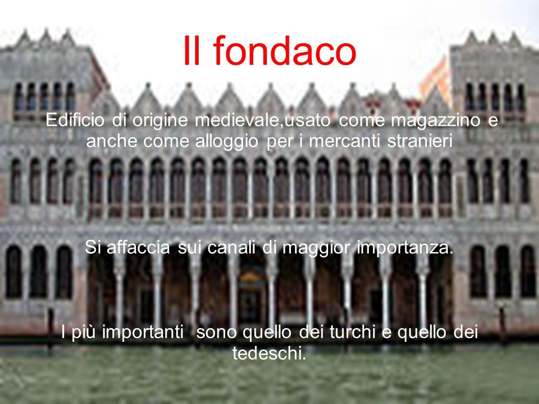 Il fondaco Edificio di origine medievale,usato come magazzino e anche come alloggio per i mercanti stranieri.
