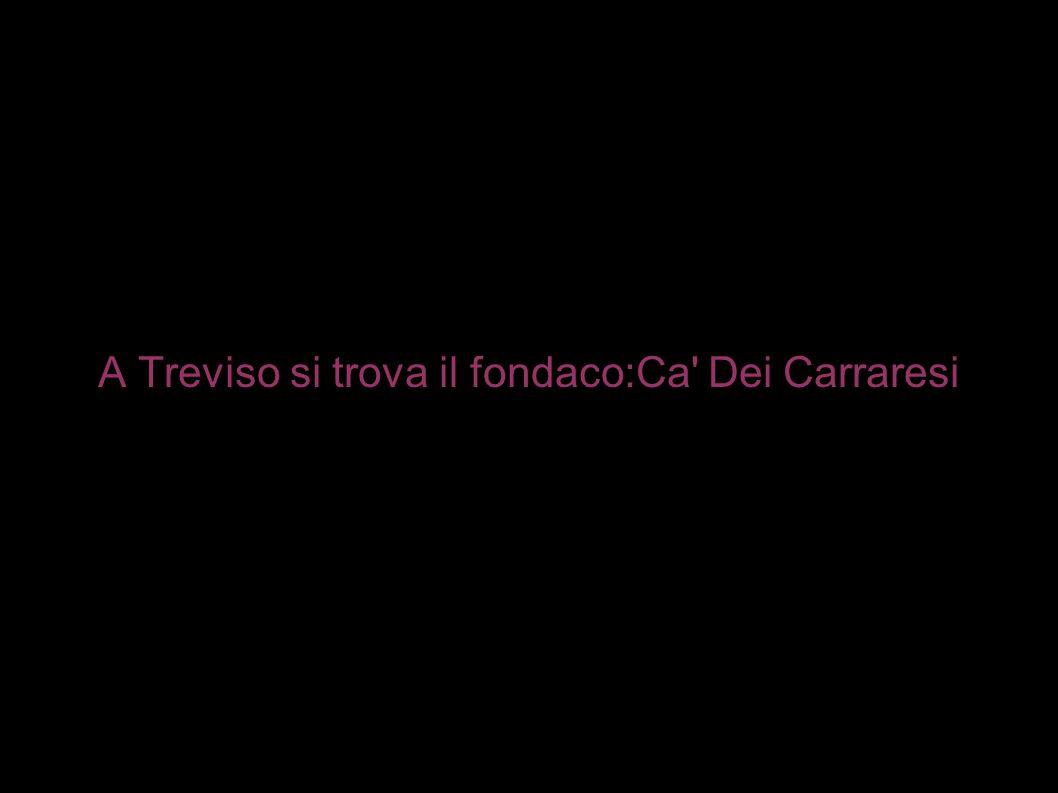 A Treviso si trova il fondaco:Ca Dei Carraresi
