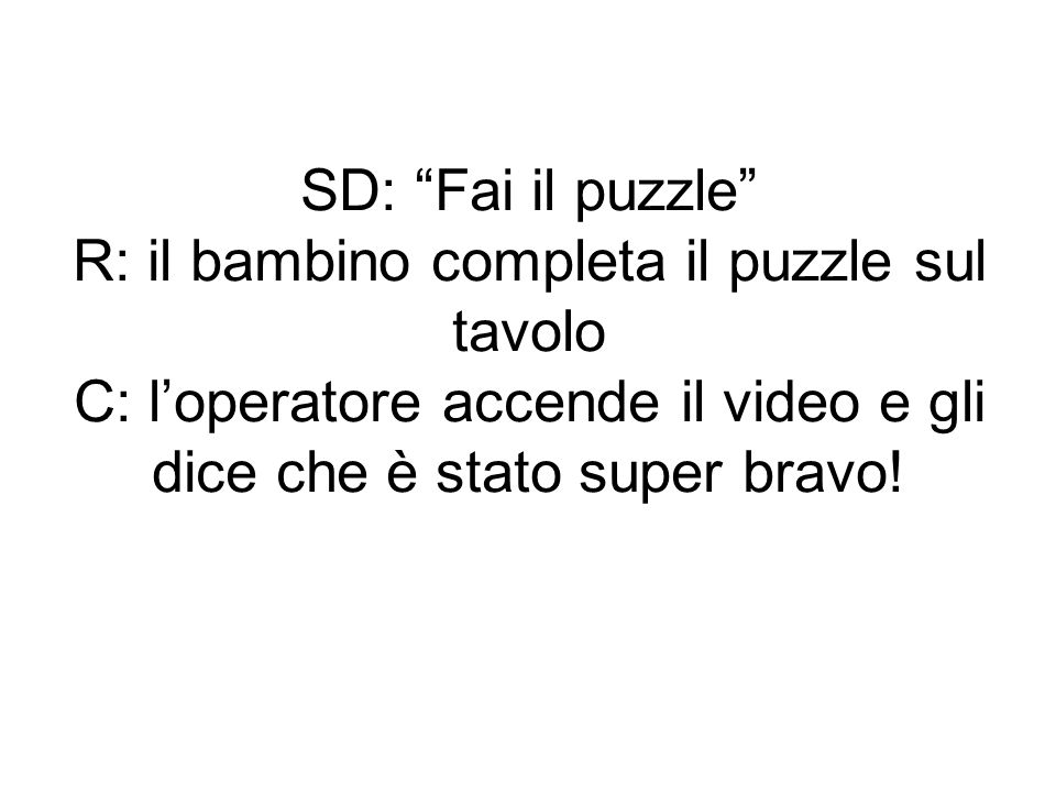 SD: Fai il puzzle R: il bambino completa il puzzle sul tavolo C: l'operatore accende il video e gli dice che è stato super bravo!