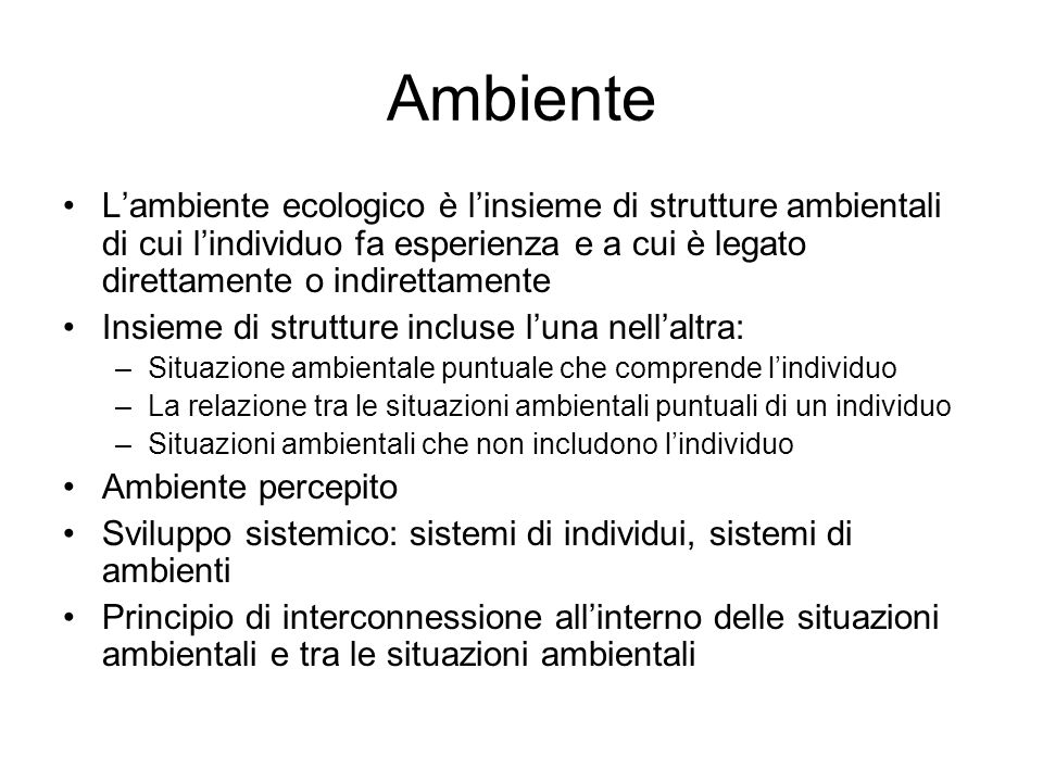 Ambiente L'ambiente ecologico è l'insieme di strutture ambientali di cui l'individuo fa esperienza e a cui è legato direttamente o indirettamente.