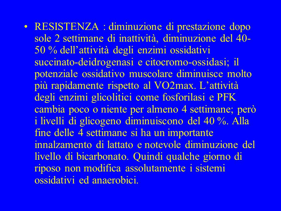 RESISTENZA : diminuzione di prestazione dopo sole 2 settimane di inattività, diminuzione del 40-50 % dell'attività degli enzimi ossidativi succinato-deidrogenasi e citocromo-ossidasi; il potenziale ossidativo muscolare diminuisce molto più rapidamente rispetto al VO2max.