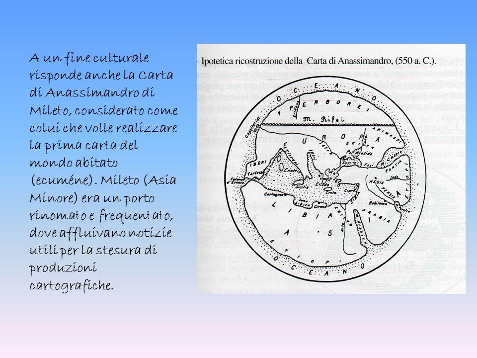 A un fine culturale risponde anche la Carta di Anassimandro di Mileto, considerato come colui che volle realizzare la prima carta del mondo abitato (ecuméne).