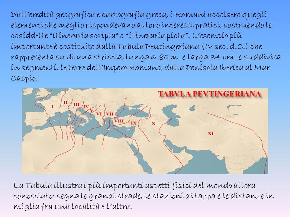 Dall'eredità geografica e cartografia greca, i Romani accolsero quegli elementi che meglio rispondevano ai loro interessi pratici, costruendo le cosiddette itineraria scripta o itineraria picta . L'esempio più importante è costituito dalla Tabula Peutingeriana (IV sec. d.C.) che rappresenta su di una striscia, lunga 6.80 m. e larga 34 cm. e suddivisa in segmenti, le terre dell'Impero Romano, dalla Penisola Iberica al Mar Caspio.