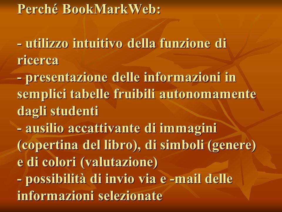Perché BookMarkWeb: - utilizzo intuitivo della funzione di ricerca - presentazione delle informazioni in semplici tabelle fruibili autonomamente dagli studenti - ausilio accattivante di immagini (copertina del libro), di simboli (genere) e di colori (valutazione) - possibilità di invio via e -mail delle informazioni selezionate