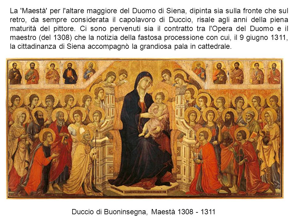 La Maestà per l altare maggiore del Duomo di Siena, dipinta sia sulla fronte che sul retro, da sempre considerata il capolavoro di Duccio, risale agli anni della piena maturità del pittore. Ci sono pervenuti sia il contratto tra l Opera del Duomo e il maestro (del 1308) che la notizia della fastosa processione con cui, il 9 giugno 1311, la cittadinanza di Siena accompagnò la grandiosa pala in cattedrale.