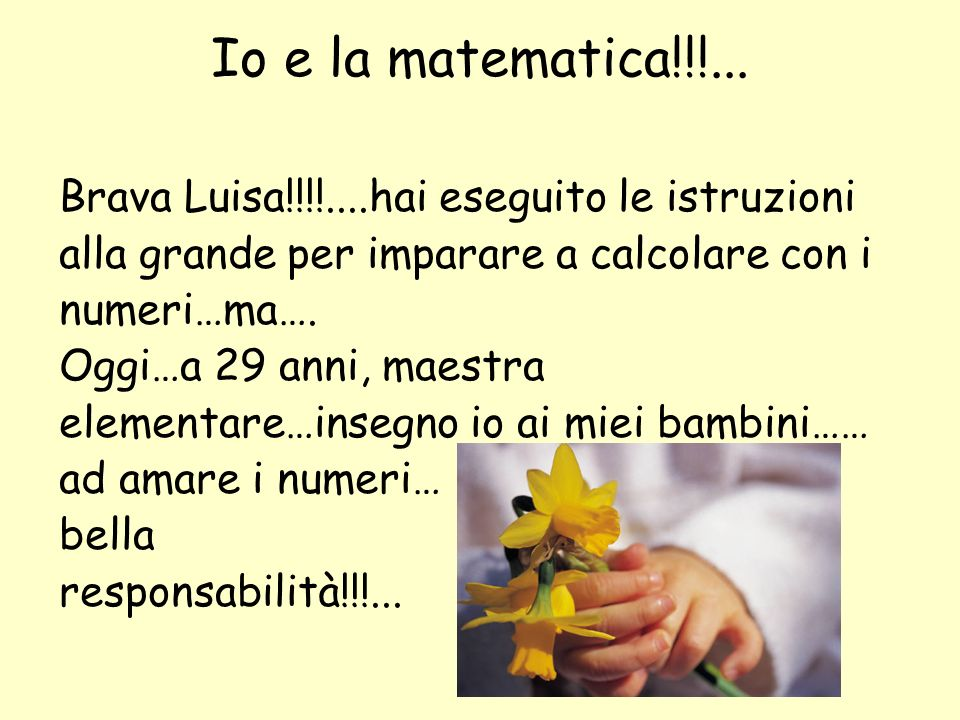 Io e la matematica!!!... Brava Luisa!!!!....hai eseguito le istruzioni