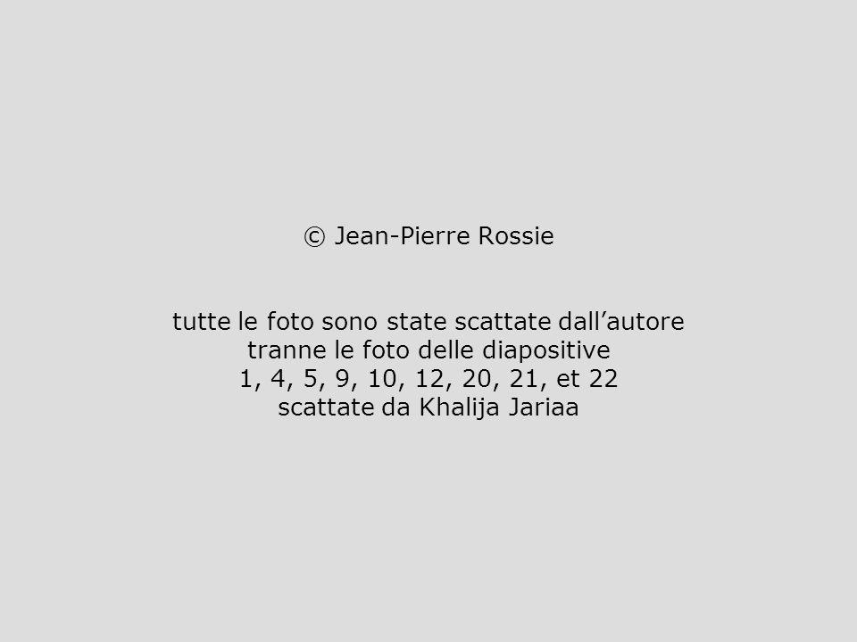 © Jean-Pierre Rossie tutte le foto sono state scattate dall'autore tranne le foto delle diapositive 1, 4, 5, 9, 10, 12, 20, 21, et 22 scattate da Khalija Jariaa