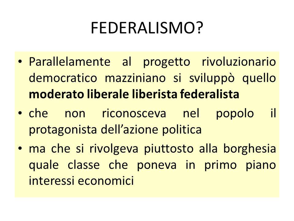 FEDERALISMO Parallelamente al progetto rivoluzionario democratico mazziniano si sviluppò quello moderato liberale liberista federalista.