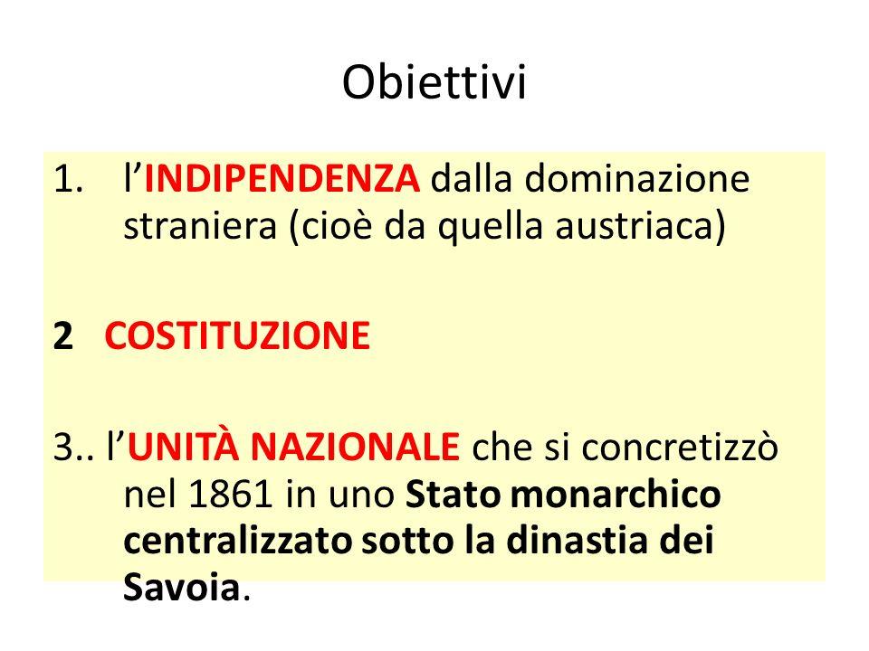 Obiettivi l'INDIPENDENZA dalla dominazione straniera (cioè da quella austriaca) 2 COSTITUZIONE.