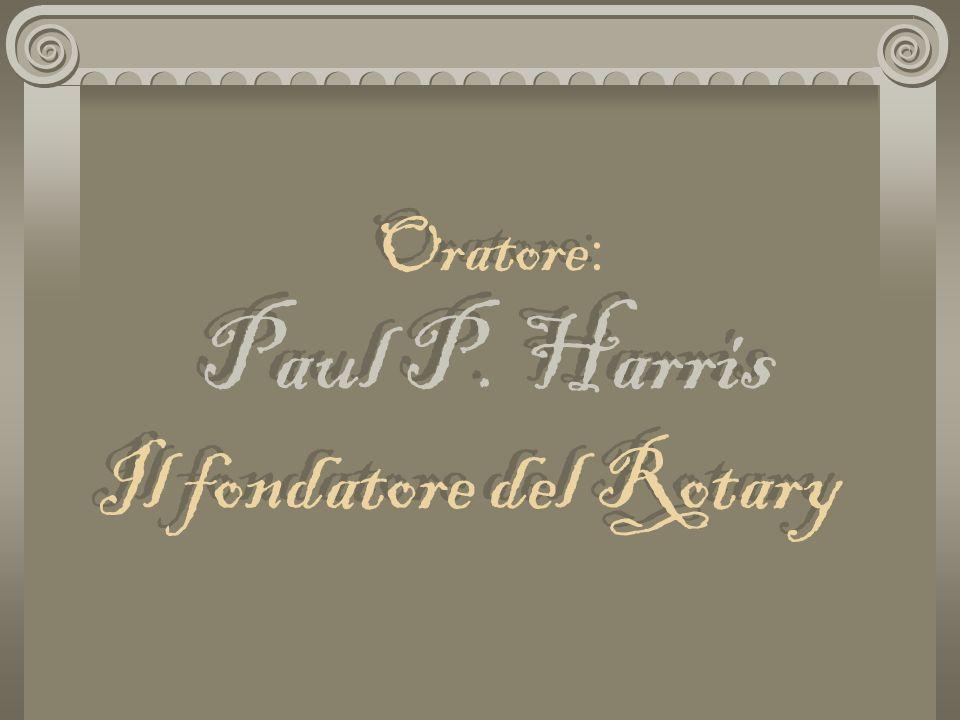 Oratore: Paul P. Harris Il fondatore del Rotary