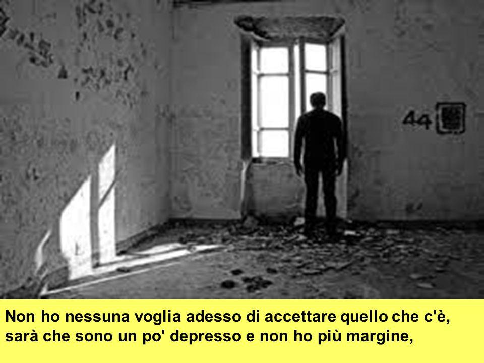 Non ho nessuna voglia adesso di accettare quello che c è, sarà che sono un po depresso e non ho più margine,