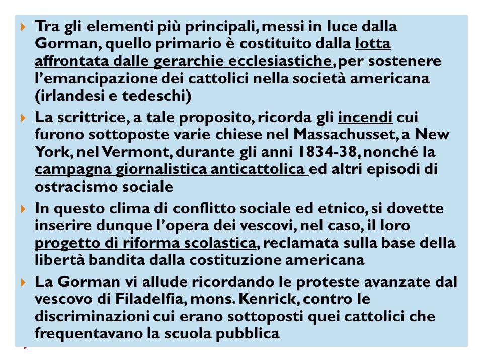 Tra gli elementi più principali, messi in luce dalla Gorman, quello primario è costituito dalla lotta affrontata dalle gerarchie ecclesiastiche, per sostenere l'emancipazione dei cattolici nella società americana (irlandesi e tedeschi)