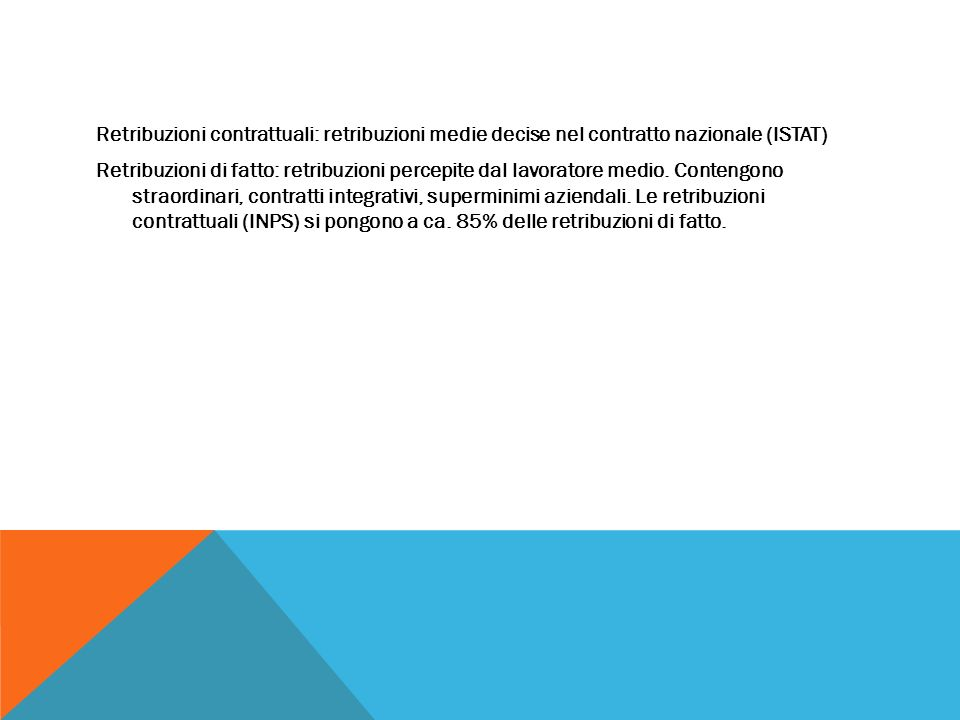 Retribuzioni contrattuali: retribuzioni medie decise nel contratto nazionale (ISTAT) Retribuzioni di fatto: retribuzioni percepite dal lavoratore medio.