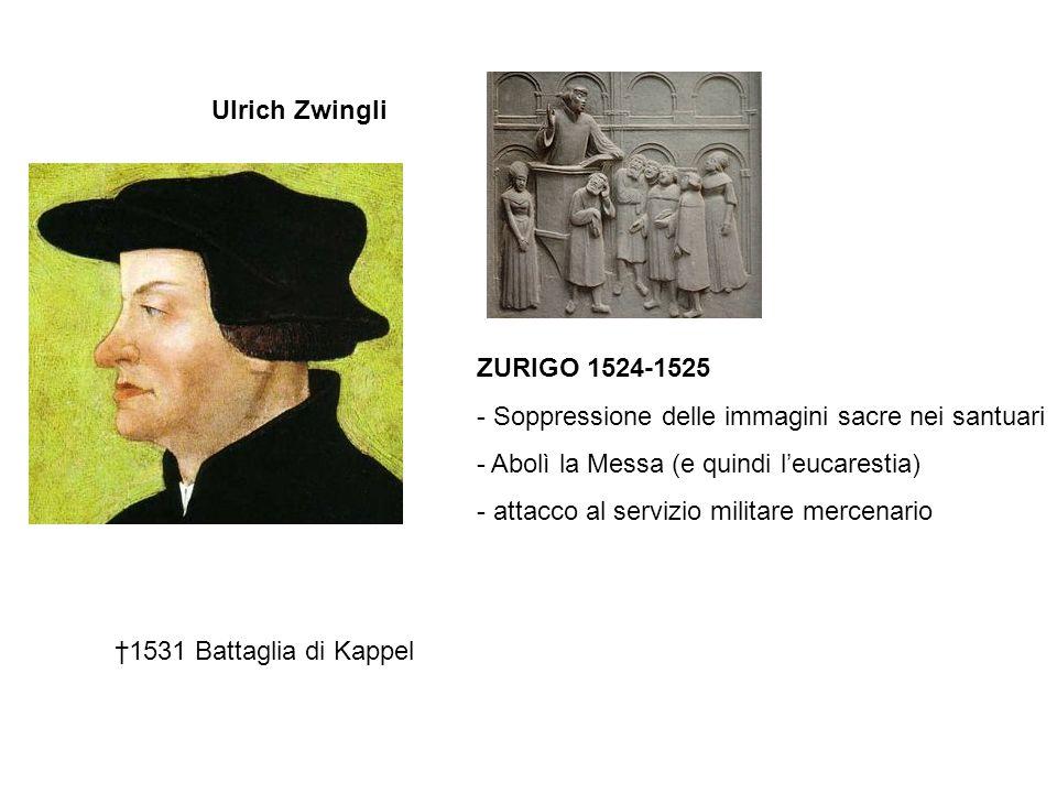 Ulrich Zwingli ZURIGO 1524-1525. Soppressione delle immagini sacre nei santuari. Abolì la Messa (e quindi l'eucarestia)