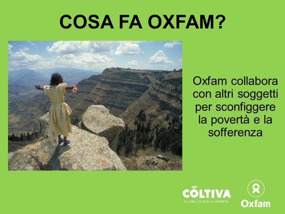 COSA FA OXFAM Oxfam collabora con altri soggetti per sconfiggere la povertà e la sofferenza.