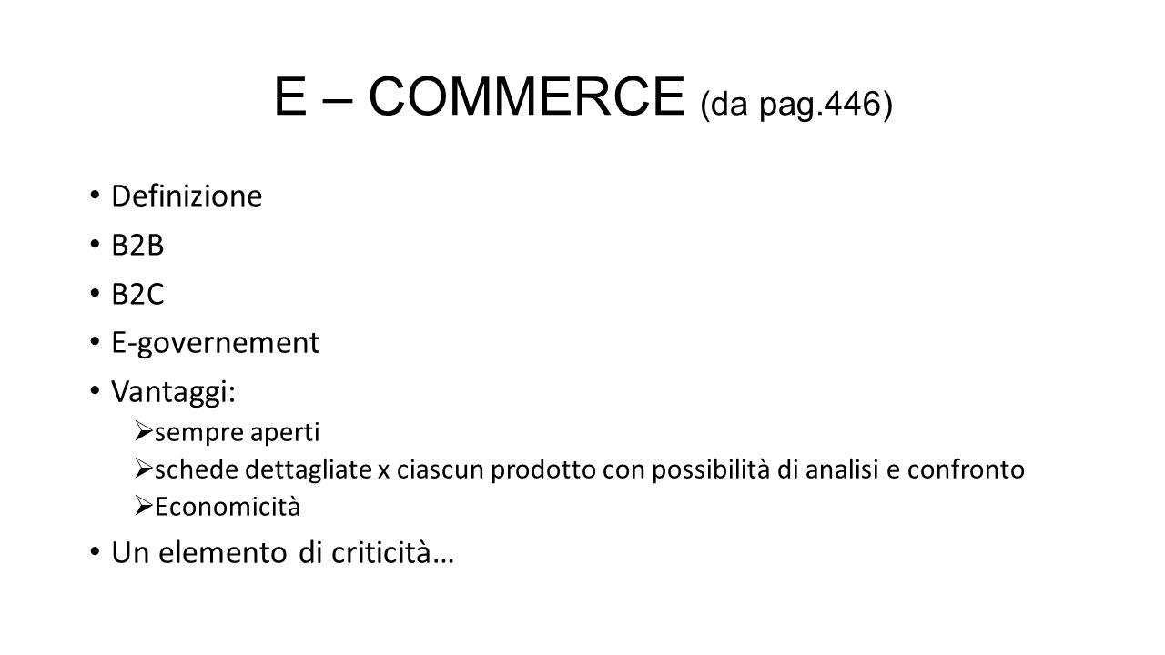 E – COMMERCE (da pag.446) Definizione B2B B2C E-governement Vantaggi: