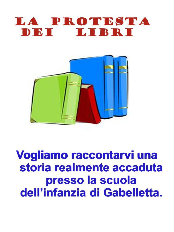 LA PROTESTA DEI LIBRI Vogliamo raccontarvi una storia realmente accaduta presso la scuola dell'infanzia di Gabelletta.