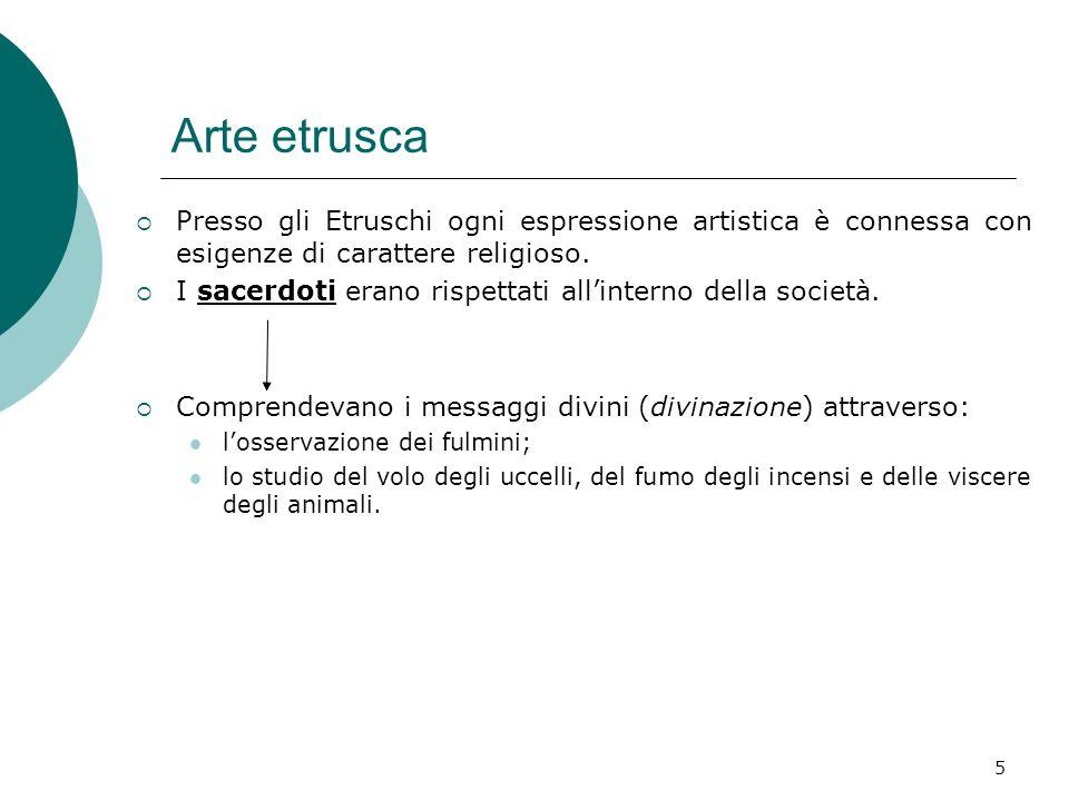 Arte etrusca Presso gli Etruschi ogni espressione artistica è connessa con esigenze di carattere religioso.