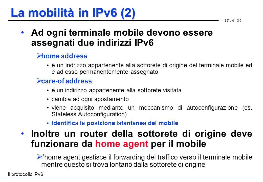 La mobilità in IPv6 (2) Ad ogni terminale mobile devono essere assegnati due indirizzi IPv6. home address.