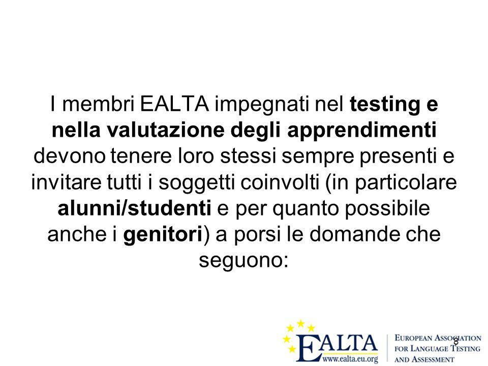 I membri EALTA impegnati nel testing e nella valutazione degli apprendimenti devono tenere loro stessi sempre presenti e invitare tutti i soggetti coinvolti (in particolare alunni/studenti e per quanto possibile anche i genitori) a porsi le domande che seguono: